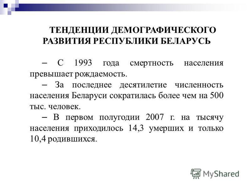 ТЕНДЕНЦИИ ДЕМОГРАФИЧЕСКОГО РАЗВИТИЯ РЕСПУБЛИКИ БЕЛАРУСЬ – С 1993 года смертность населения превышает рождаемость. – За последнее десятилетие численность населения Беларуси сократилась более чем на 500 тыс. человек. – В первом полугодии 2007 г. на тыс