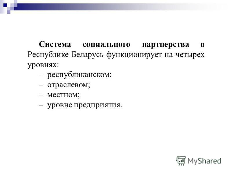 Система социального партнерства в Республике Беларусь функционирует на четырех уровнях: – республиканском; – отраслевом; – местном; – уровне предприятия.