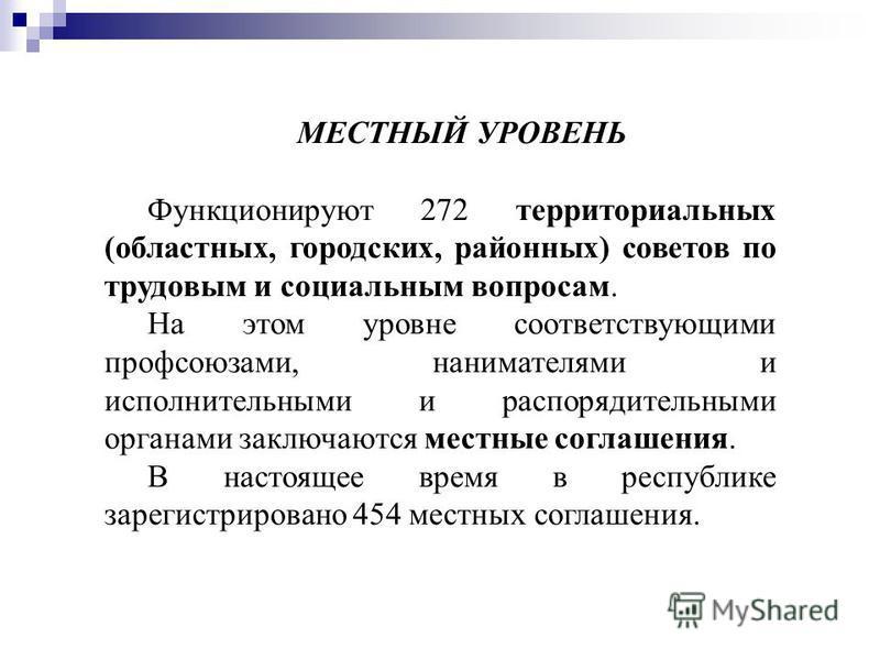 МЕСТНЫЙ УРОВЕНЬ Функционируют 272 территориальных (областных, городских, районных) советов по трудовым и социальным вопросам. На этом уровне соответствующими профсоюзами, нанимателями и исполнительными и распорядительными органами заключаются местные