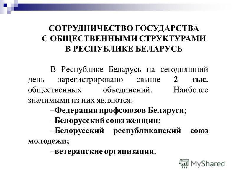 СОТРУДНИЧЕСТВО ГОСУДАРСТВА С ОБЩЕСТВЕННЫМИ СТРУКТУРАМИ В РЕСПУБЛИКЕ БЕЛАРУСЬ В Республике Беларусь на сегодняшний день зарегистрировано свыше 2 тыс. общественных объединений. Наиболее значимыми из них являются: –Федерация профсоюзов Беларуси; –Белору