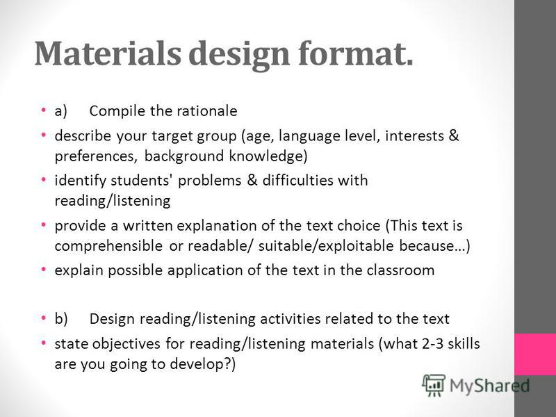 Materials design format. a)Compile the rationale describe your target group (age, language level, interests & preferences, background knowledge) identify students' problems & difficulties with reading/listening provide a written explanation of the te