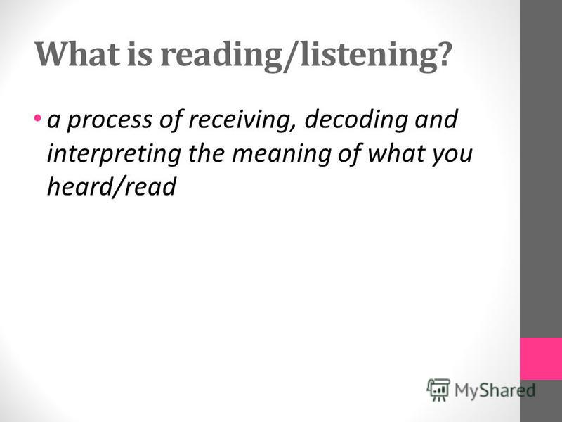 What is reading/listening? a process of receiving, decoding and interpreting the meaning of what you heard/read