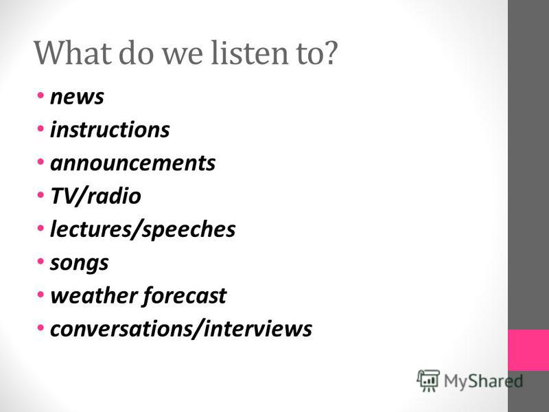 What do we listen to? news instructions announcements TV/radio lectures/speeches songs weather forecast conversations/interviews