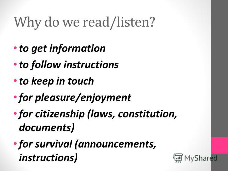 Why do we read/listen? to get information to follow instructions to keep in touch for pleasure/enjoyment for citizenship (laws, constitution, documents) for survival (announcements, instructions)