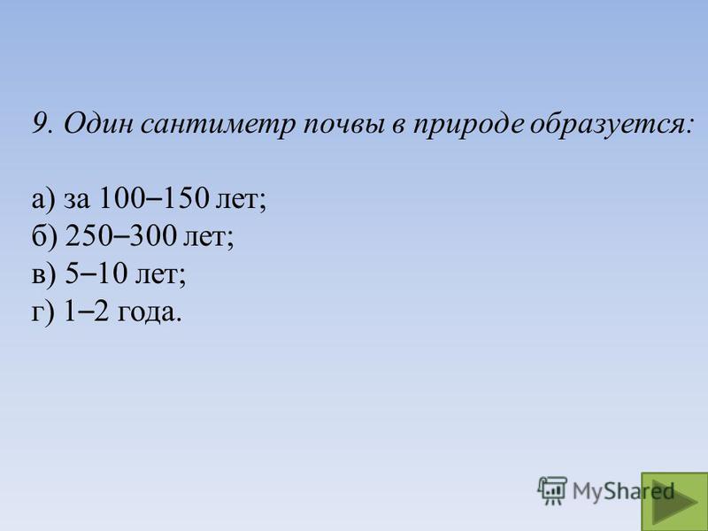 9. Один сантиметр почвы в природе образуется: а) за 100 – 150 лет; б) 250 – 300 лет; в) 5 – 10 лет; г) 1 – 2 года.