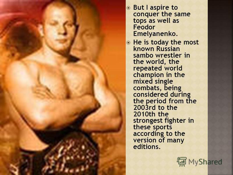 But I aspire to conquer the same tops as well as Feodor Emelyanenko. He is today the most known Russian sambo wrestler in the world, the repeated world champion in the mixed single combats, being considered during the period from the 2003rd to the 20