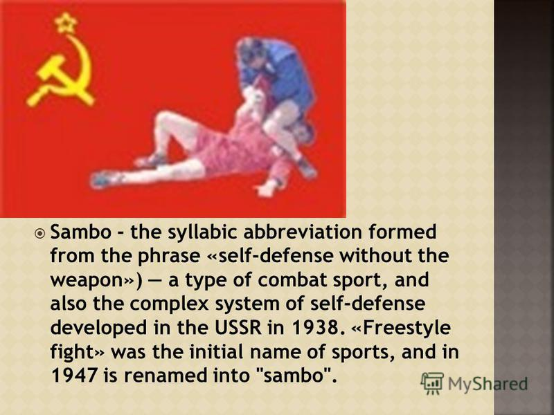 Sambo - the syllabic abbreviation formed from the phrase «self-defense without the weapon») a type of combat sport, and also the complex system of self-defense developed in the USSR in 1938. «Freestyle fight» was the initial name of sports, and in 19