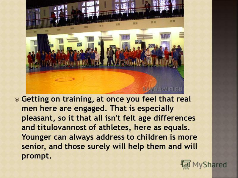 Getting on training, at once you feel that real men here are engaged. That is especially pleasant, so it that all isn't felt age differences and titulovannost of athletes, here as equals. Younger can always address to children is more senior, and tho