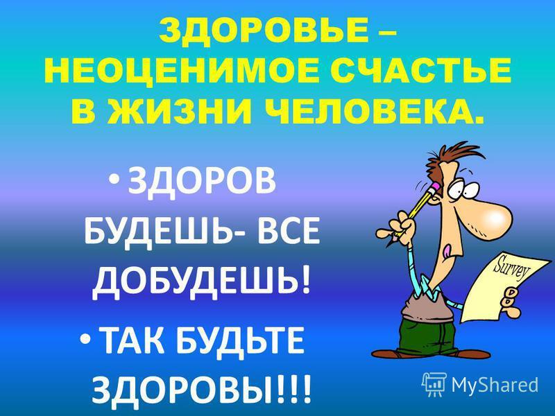 ЗДОРОВЬЕ – НЕОЦЕНИМОЕ СЧАСТЬЕ В ЖИЗНИ ЧЕЛОВЕКА. ЗДОРОВ БУДЕШЬ- ВСЕ ДОБУДЕШЬ! ТАК БУДЬТЕ ЗДОРОВЫ!!!