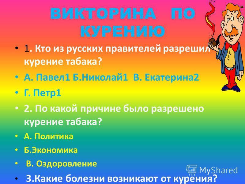 ВИКТОРИНА ПО КУРЕНИЮ 1. Кто из русских правителей разрешил курение табака? А. Павел 1 Б.Николай 1 В. Екатерина 2 Г. Петр 1 2. По какой причине было разрешено курение табака? А. Политика Б.Экономика В. Оздоровление 3. Какие болезни возникают от курени