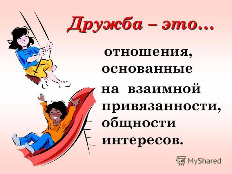 Дружба – это… Дружба – это… отношения, основанные на взаимной привязанности, общности интересов.