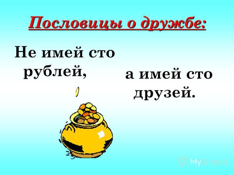 Пословицы о дружбе: Не имей сто рублей, а имей сто друзей.