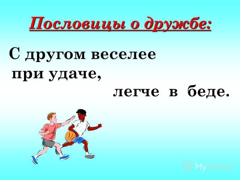 Пословицы о дружбе: С другом веселее при удаче, легче в беде.