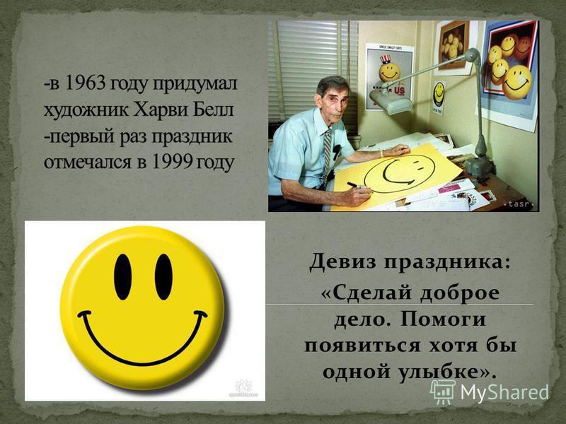 Девиз праздника: «Сделай доброе дело. Помоги появиться хотя бы одной улыбке».