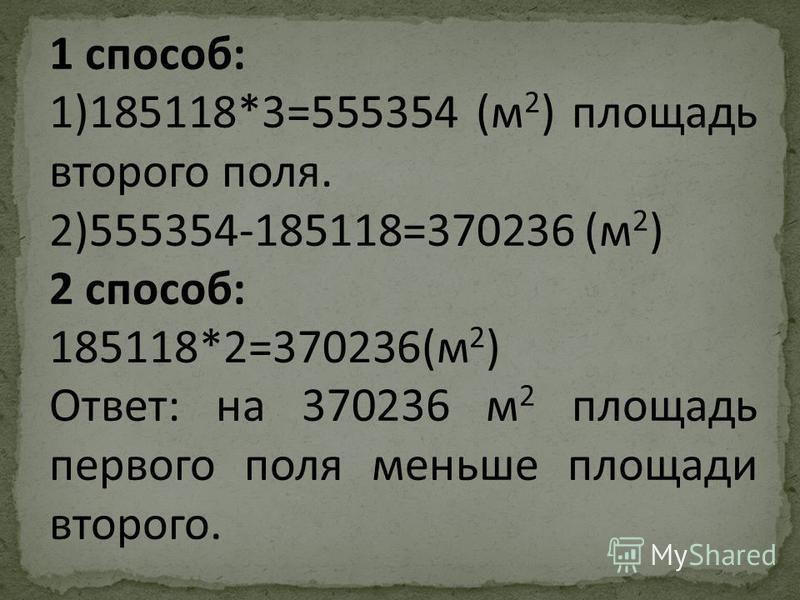 1 способ: 1)185118*3=555354 (м 2 ) площадь второго поля. 2)555354-185118=370236 (м 2 ) 2 способ: 185118*2=370236(м 2 ) Ответ: на 370236 м 2 площадь первого поля меньше площади второго.