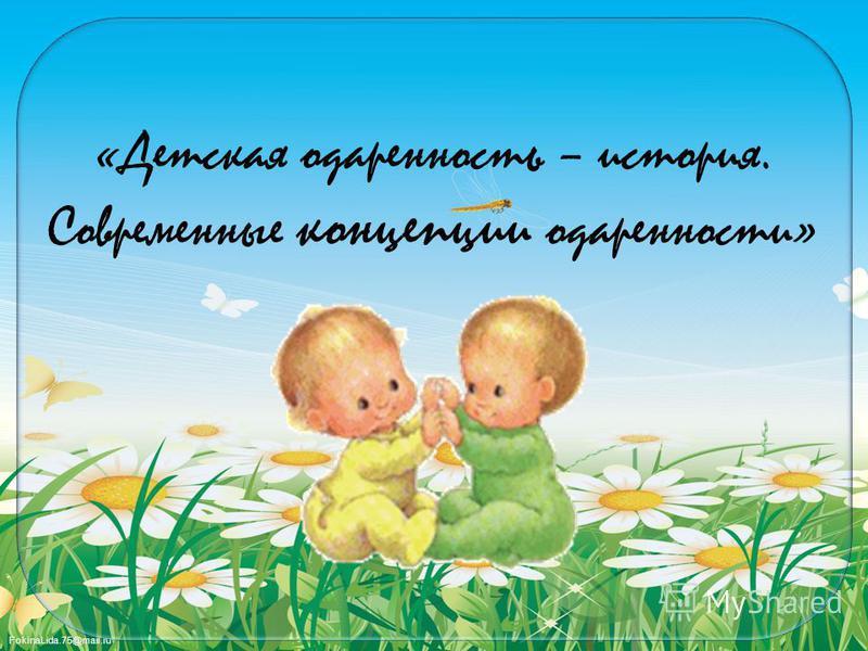 FokinaLida.75@mail.ru «Детская одаренность – история. Современные концепции одаренности»