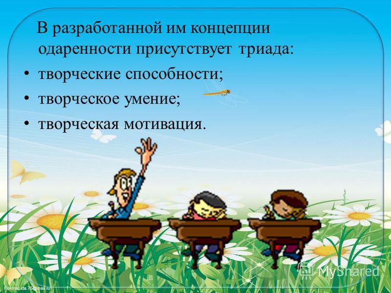 FokinaLida.75@mail.ru В разработанной им концепции одаренности присутствует триада: творческие способности; творческое умение; творческая мотивация.