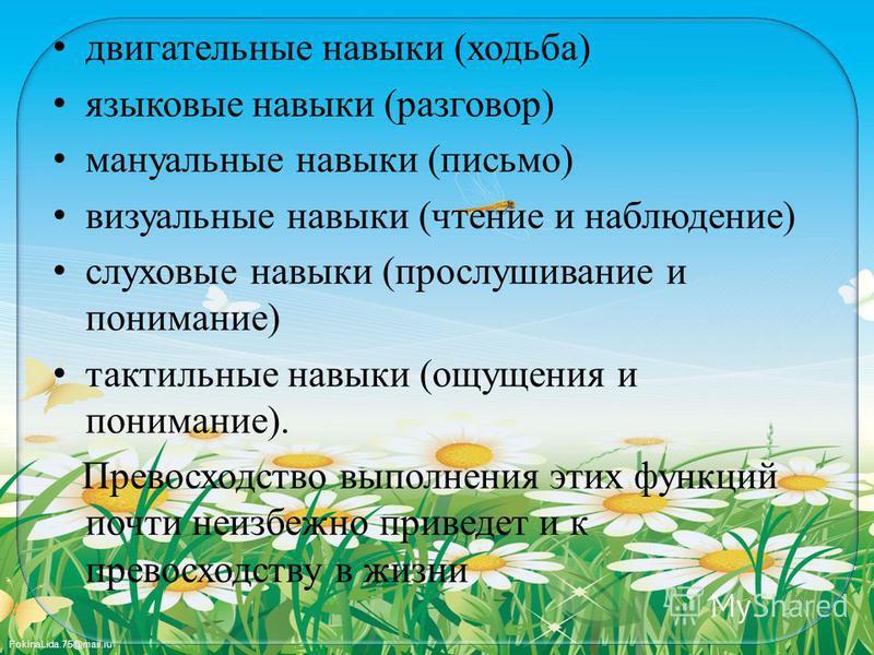 FokinaLida.75@mail.ru двигательные навыки (ходьба) языковые навыки (разговор) мануальные навыки (письмо) визуальные навыки (чтение и наблюдение) слуховые навыки (прослушивание и понимание) тактильные навыки (ощущения и понимание). Превосходство выпол