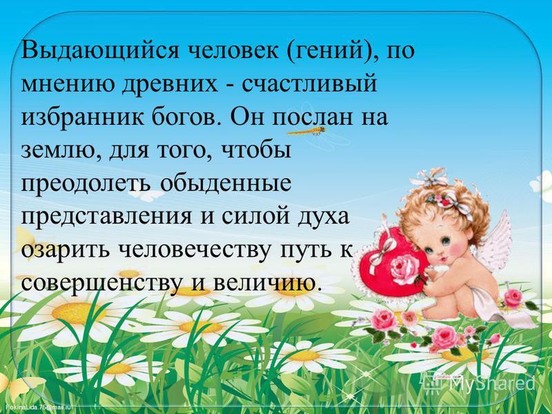 FokinaLida.75@mail.ru Выдающийся человек (гений), по мнению древних - счастливый избранник богов. Он послан на землю, для того, чтобы преодолеть обыденные представления и силой духа озарить человечеству путь к совершенству и величию.