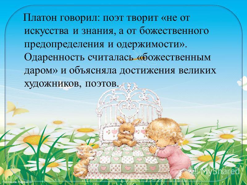 FokinaLida.75@mail.ru Платон говорил: поэт творит «не от искусства и знания, а от божественного предопределения и одержимости». Одаренность считалась «божественным даром» и объясняла достижения великих художников, поэтов.