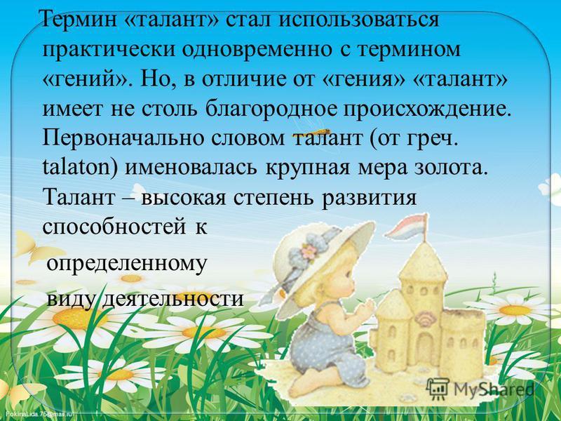 FokinaLida.75@mail.ru Термин «талант» стал использоваться практически одновременно с термином «гений». Но, в отличие от «гения» «талант» имеет не столь благородное происхождение. Первоначально словом талант (от греч. talaton) именовалась крупная мера