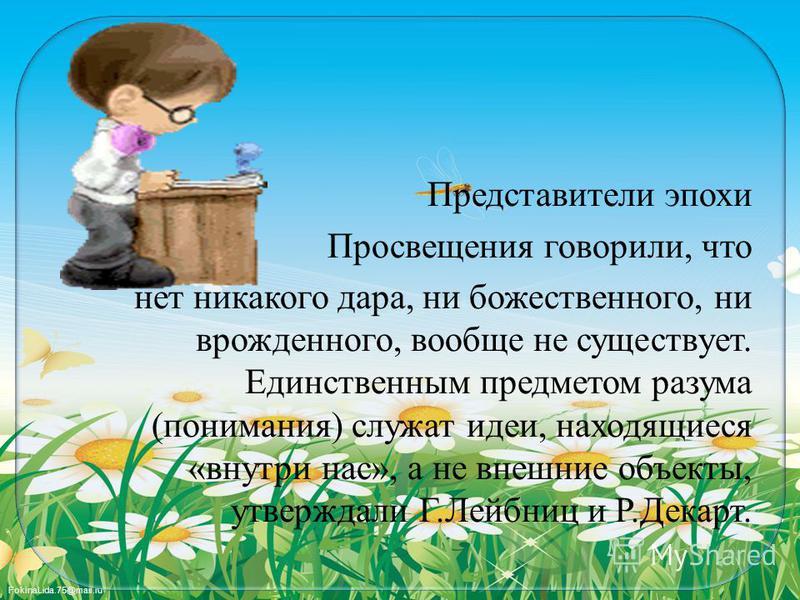 FokinaLida.75@mail.ru Представители эпохи Просвещения говорили, что нет никакого дара, ни божественного, ни врожденного, вообще не существует. Единственным предметом разума (понимания) служат идеи, находящиеся «внутри нас», а не внешние объекты, утве