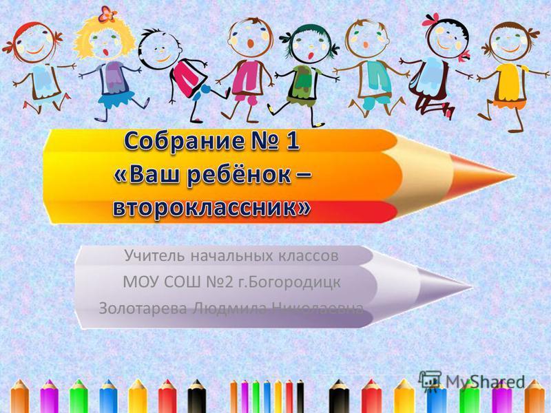 Учитель начальных классов МОУ СОШ 2 г.Богородицк Золотарева Людмила Николаевна