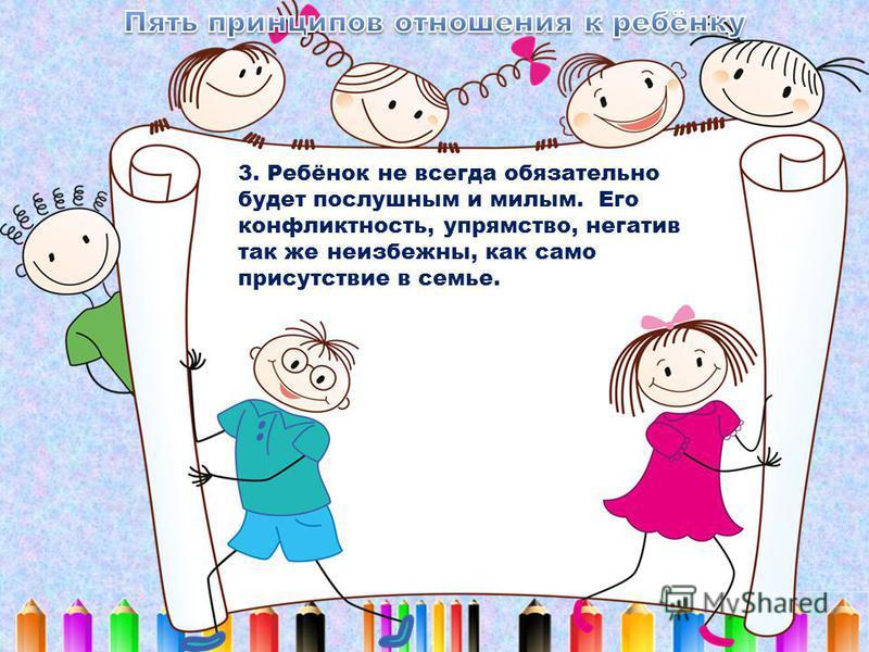 3. Ребёнок не всегда обязательно будет послушным и милым. Его конфликтность, упрямство, негатив так же неизбежны, как само присутствие в семье.