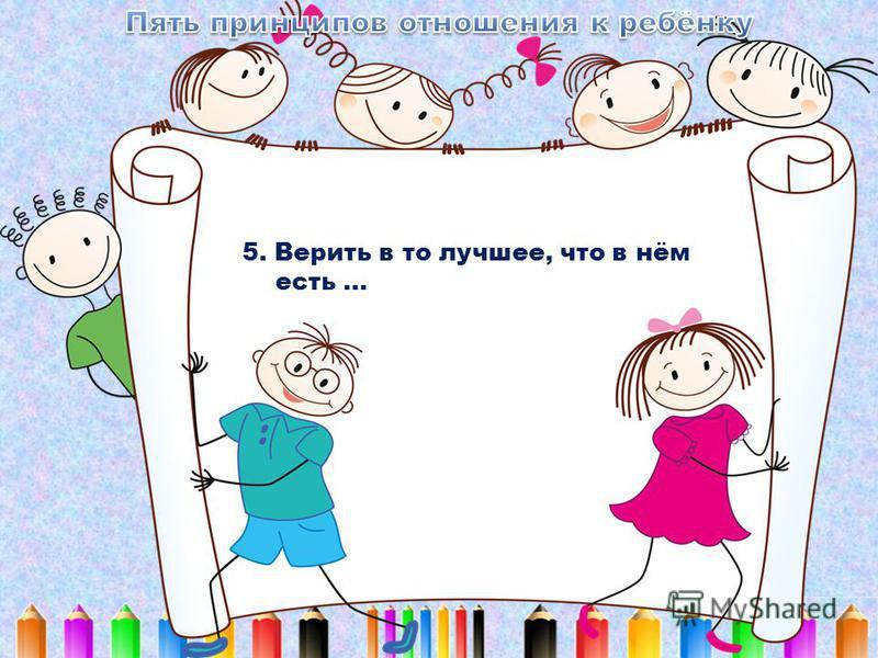 5. Верить в то лучшее, что в нём есть …