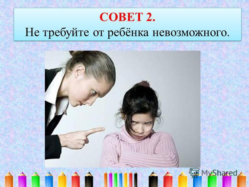 СОВЕТ 2. Не требуйте от ребёнка невозможного. СОВЕТ 2. Не требуйте от ребёнка невозможного.