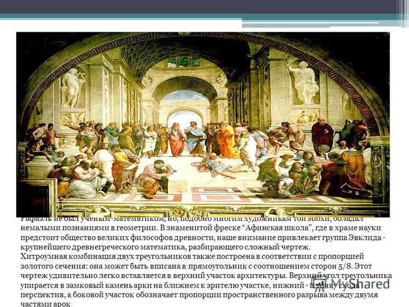 Рафаэль не был ученым-математиком, но, подобно многим художникам той эпохи, обладал немалыми познаниями в геометрии. В знаменитой фреске Афинская школа, где в храме науки предстоит общество великих философов древности, наше внимание привлекает группа