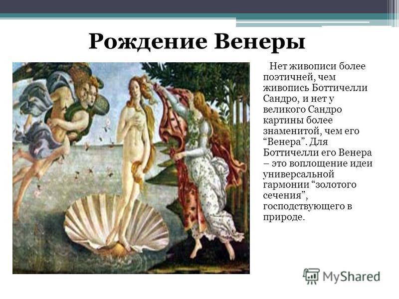 Нет живописи более поэтичней, чем живопись Боттичелли Сандро, и нет у великого Сандро картины более знаменитой, чем его Венера. Для Боттичелли его Венера – это воплощение идеи универсальной гармонии золотого сечения, господствующего в природе. Рожден
