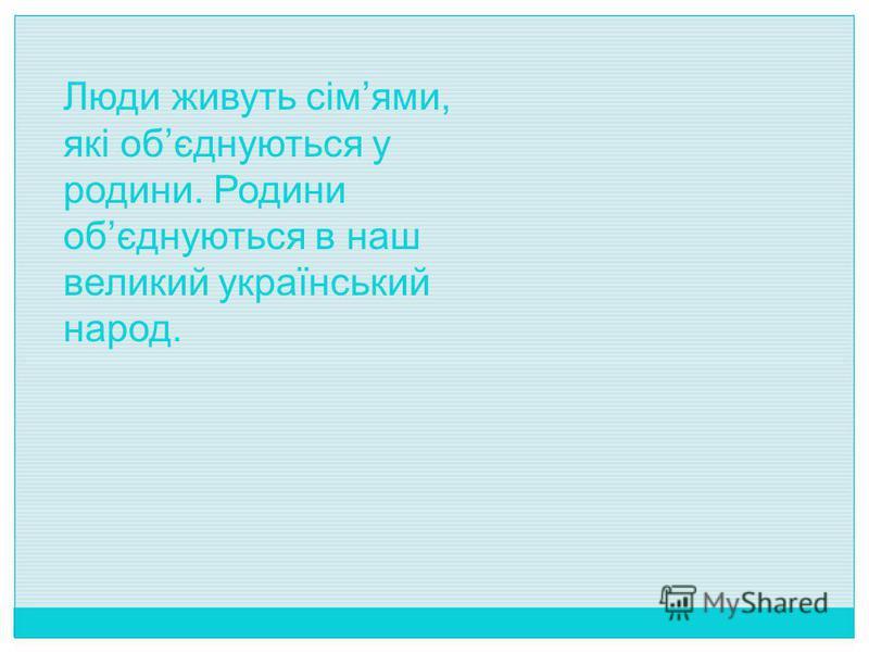 Люди живуть сімями, які обєднуються у родини. Родини обєднуються в наш великий український народ.