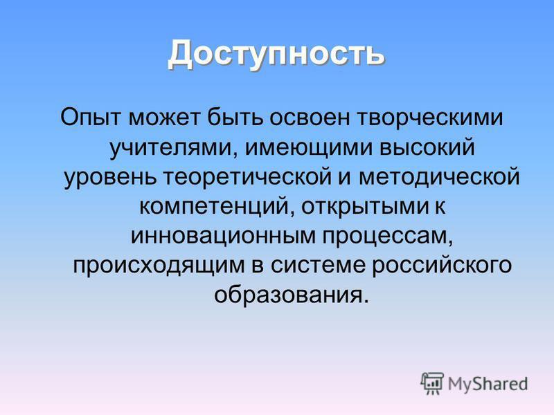 Доступность Опыт может быть освоен творческими учителями, имеющими высокий уровень теоретической и методической компетенций, открытыми к инновационным процессам, происходящим в системе российского образования.