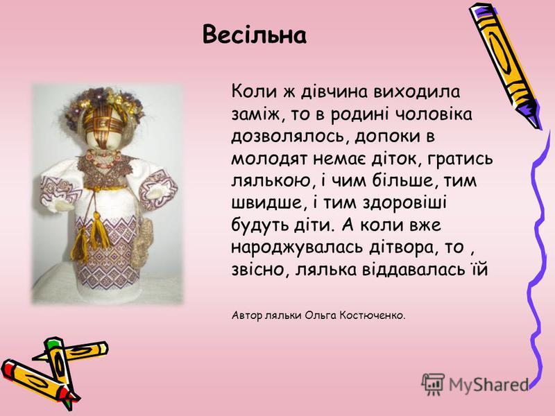 Весільна Якщо для шлюбу, то ляльки виготовляли дуже ретельно. Ляльку вбирали в український стрій, як молоду, робили великий віночок, чи корону, на голову також до ляльки – молодої обовязково робили пару – молодого, і що ж за весілля без дружб… Також