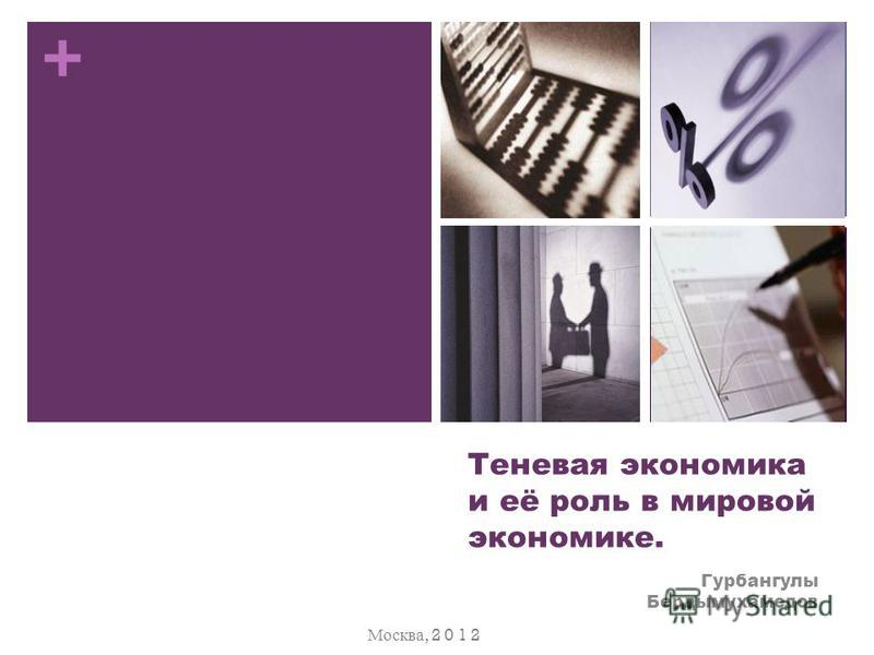 + Теневая экономика и её роль в мировой экономике. Гурбангулы Бердымухамедов Москва, 2 0 1 2
