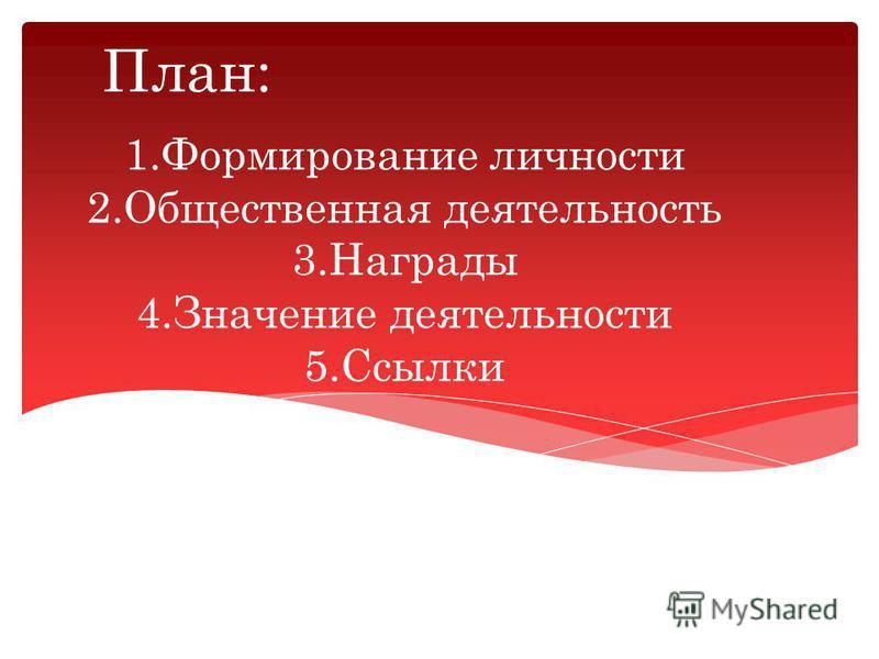 1. Формирование личности 2. Общественная деятельность 3. Награды 4. Значение деятельности 5. Ссылки План:
