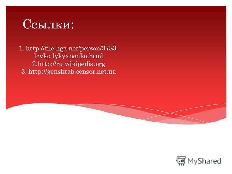 1. http://file.liga.net/person/3783- levko-lykyanenko.html 2.http://ru.wikipedia.org 3. http://genshtab.censor.net.ua Ссылки: