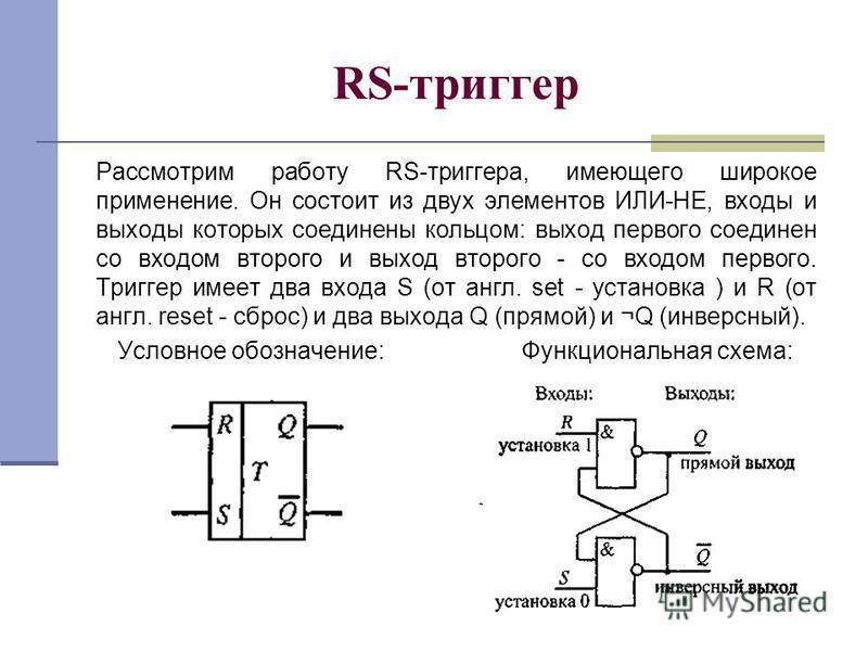 RS-триггер Рассмотрим работу RS-триггера, имеющего широкое применение. Он состоит из двух элементов ИЛИ-НЕ, входы и выходы которых соединены кольцом: выход первого соединен со входом второго и выход второго - со входом первого. Триггер имеет два вход