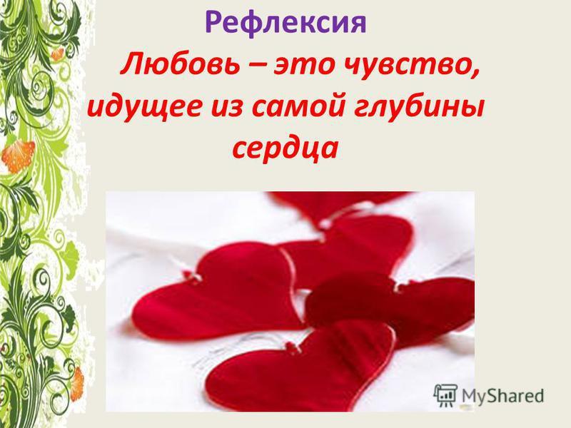 Рефлексия Любовь – это чувство, идущее из самой глубины сердца