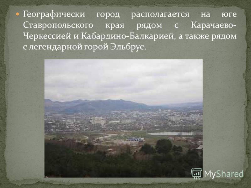 Географически город располагается на юге Ставропольского края рядом с Карачаево- Черкессией и Кабардино-Балкарией, а также рядом с легендарной горой Эльбрус.