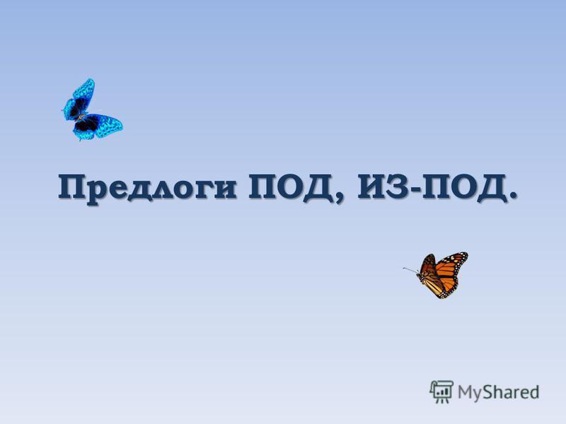 Предлоги ПОД, ИЗ-ПОД.