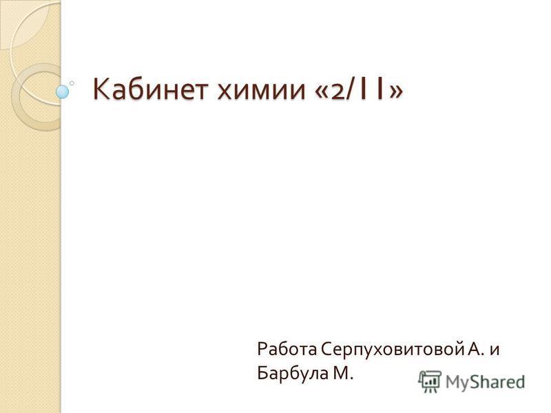 Кабинет химии «2/11» Работа Серпуховитовой А. и Барбула М.