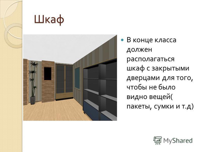 Шкаф В конце класса должен располагаться шкаф с закрытыми дверцами для того, чтобы не было видно вещей ( пакеты, сумки и т. д )