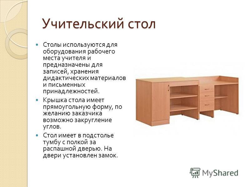 Учительский стол Столы используются для оборудования рабочего места учителя и предназначены для записей, хранения дидактических материалов и письменных принадлежностей. Крышка стола имеет прямоугольную форму, по желанию заказчика возможно закругление