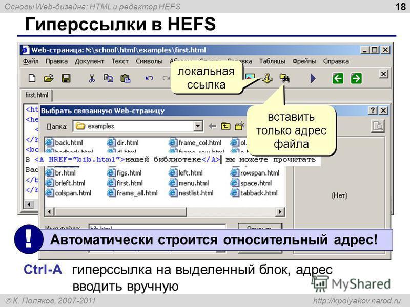 Основы Web-дизайна: HTML и редактор HEFS К. Поляков, 2007-2011 http://kpolyakov.narod.ru 18 Гиперссылки в HEFS локальная ссылка Автоматически строится относительный адрес! ! Ctrl-A гиперссылка на выделенный блок, адрес вводить вручную вставить только