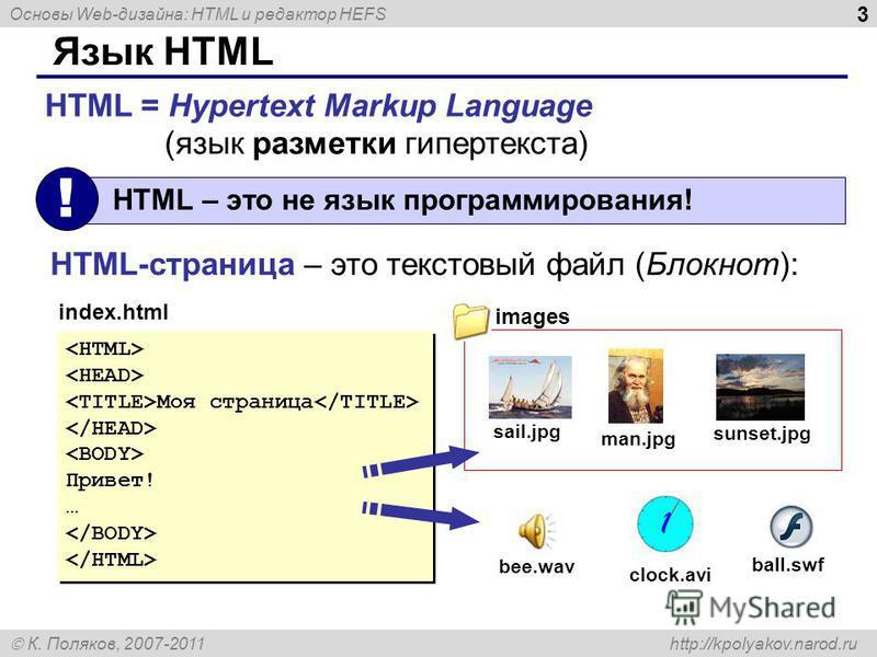 Основы Web-дизайна: HTML и редактор HEFS К. Поляков, 2007-2011 http://kpolyakov.narod.ru 3 Язык HTML HTML = Hypertext Markup Language (язык разметки гипертекста) HTML – это не язык программирования! ! HTML-страница – это текстовый файл (Блокнот): Моя
