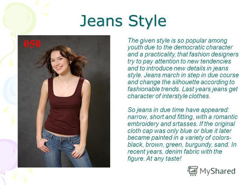 Jeans Style The given style is so popular among youth due to the democratic character and a practicality, that fashion designers try to pay attention to new tendencies and to introduce new details in jeans style. Jeans march in step in due course and