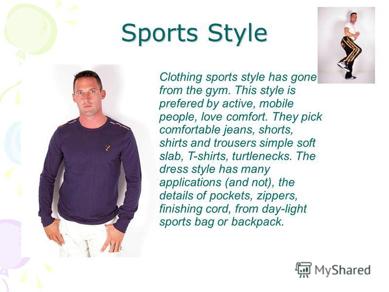 Sports Style Clothing sports style has gone from the gym. This style is prefered by active, mobile people, love comfort. They pick comfortable jeans, shorts, shirts and trousers simple soft slab, T-shirts, turtlenecks. The dress style has many applic