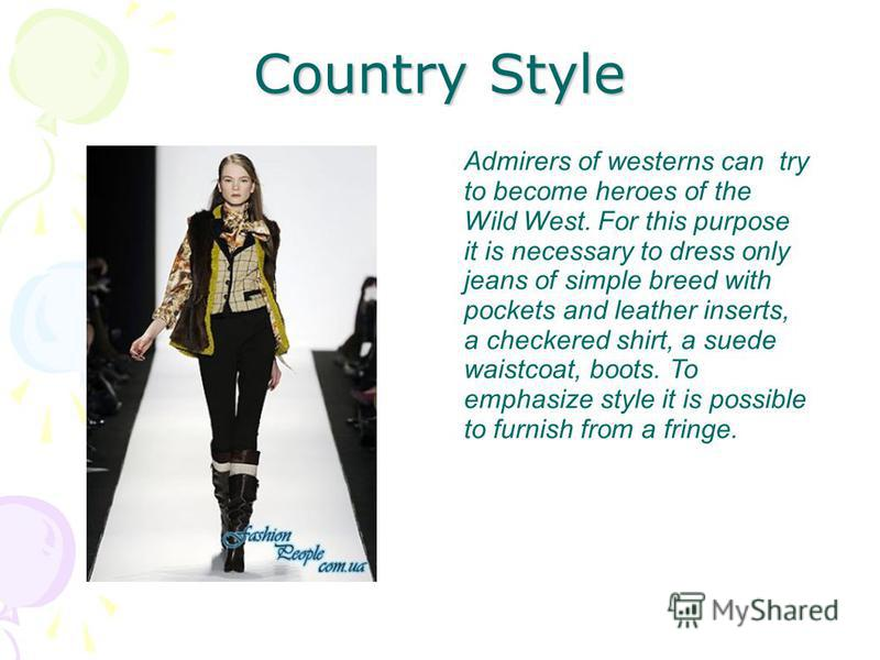 Country Style Admirers of westerns can try to become heroes of the Wild West. For this purpose it is necessary to dress only jeans of simple breed with pockets and leather inserts, a checkered shirt, a suede waistcoat, boots. To emphasize style it is